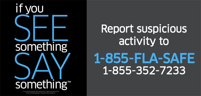 If you see something, say something. Report suspicious activity to 1-855-FLA-SAFE, 1-855-352-7233.